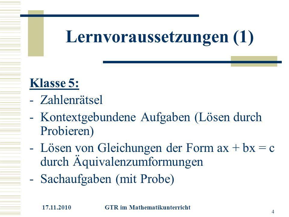 17.11.2010 GTR im Mathematikunterricht 4 Lernvoraussetzungen (1) Klasse 5: -Zahlenrätsel -Kontextgebundene Aufgaben (Lösen durch Probieren) -Lösen von Gleichungen der Form ax + bx = c durch Äquivalenzumformungen -Sachaufgaben (mit Probe)