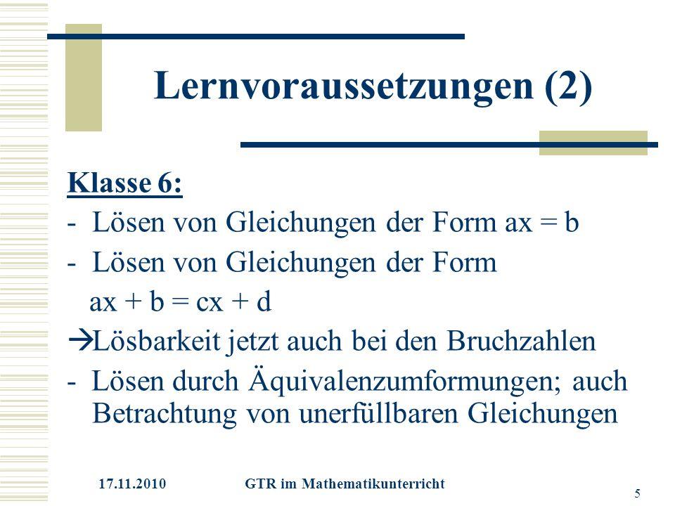 17.11.2010 GTR im Mathematikunterricht 5 Lernvoraussetzungen (2) Klasse 6: -Lösen von Gleichungen der Form ax = b -Lösen von Gleichungen der Form ax + b = cx + d  Lösbarkeit jetzt auch bei den Bruchzahlen - Lösen durch Äquivalenzumformungen; auch Betrachtung von unerfüllbaren Gleichungen