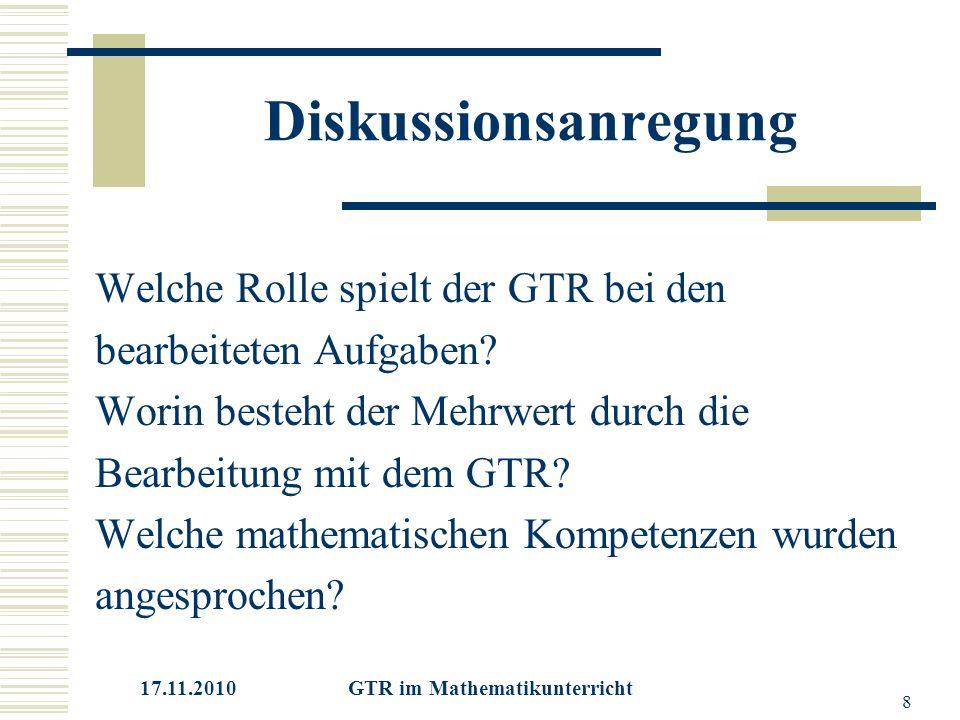 17.11.2010 GTR im Mathematikunterricht 8 Diskussionsanregung Welche Rolle spielt der GTR bei den bearbeiteten Aufgaben.
