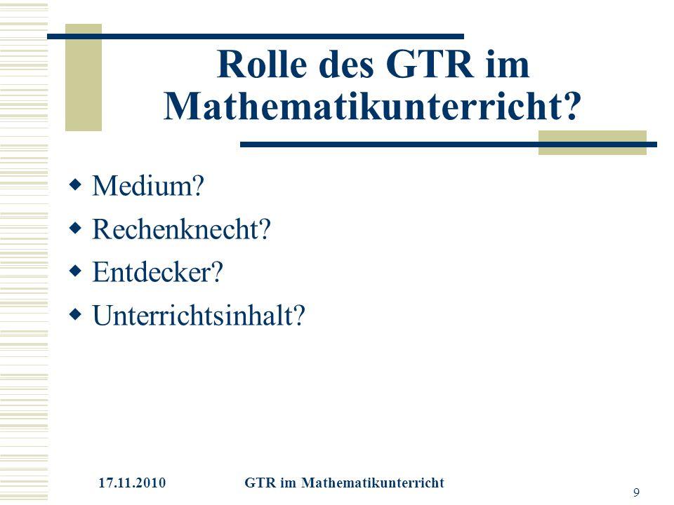 17.11.2010 GTR im Mathematikunterricht 9 Rolle des GTR im Mathematikunterricht.