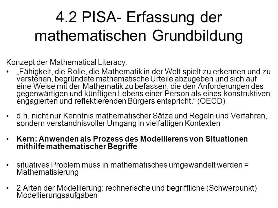 """4.2 PISA- Erfassung der mathematischen Grundbildung Konzept der Mathematical Literacy: """"Fähigkeit, die Rolle, die Mathematik in der Welt spielt zu erkennen und zu verstehen, begründete mathematische Urteile abzugeben und sich auf eine Weise mit der Mathematik zu befassen, die den Anforderungen des gegenwärtigen und künftigen Lebens einer Person als eines konstruktiven, engagierten und reflektierenden Bürgers entspricht. (OECD) d.h."""
