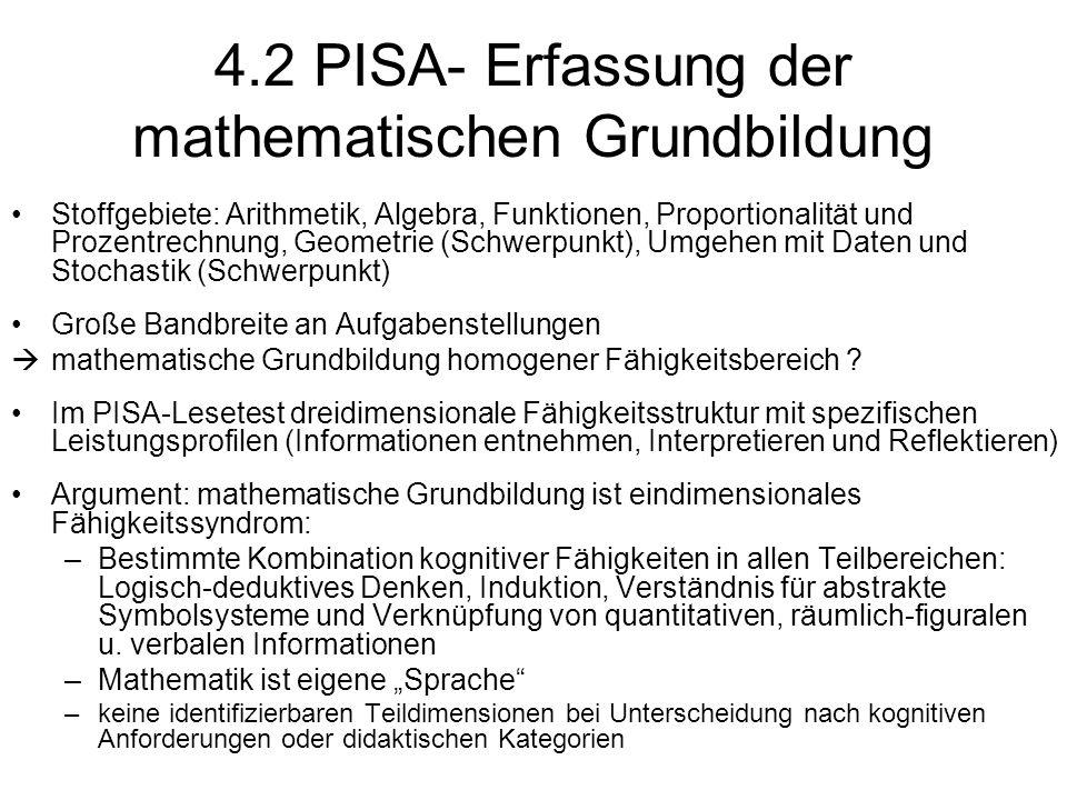 4.2 PISA- Erfassung der mathematischen Grundbildung Stoffgebiete: Arithmetik, Algebra, Funktionen, Proportionalität und Prozentrechnung, Geometrie (Schwerpunkt), Umgehen mit Daten und Stochastik (Schwerpunkt) Große Bandbreite an Aufgabenstellungen  mathematische Grundbildung homogener Fähigkeitsbereich .