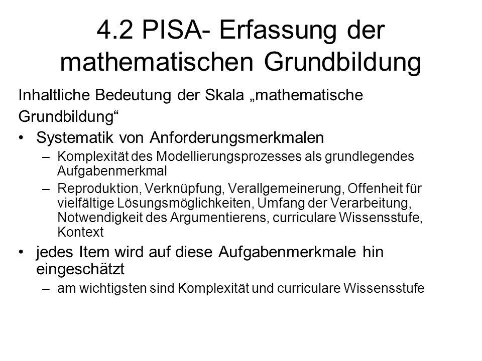 """4.2 PISA- Erfassung der mathematischen Grundbildung Inhaltliche Bedeutung der Skala """"mathematische Grundbildung Systematik von Anforderungsmerkmalen –Komplexität des Modellierungsprozesses als grundlegendes Aufgabenmerkmal –Reproduktion, Verknüpfung, Verallgemeinerung, Offenheit für vielfältige Lösungsmöglichkeiten, Umfang der Verarbeitung, Notwendigkeit des Argumentierens, curriculare Wissensstufe, Kontext jedes Item wird auf diese Aufgabenmerkmale hin eingeschätzt –am wichtigsten sind Komplexität und curriculare Wissensstufe"""
