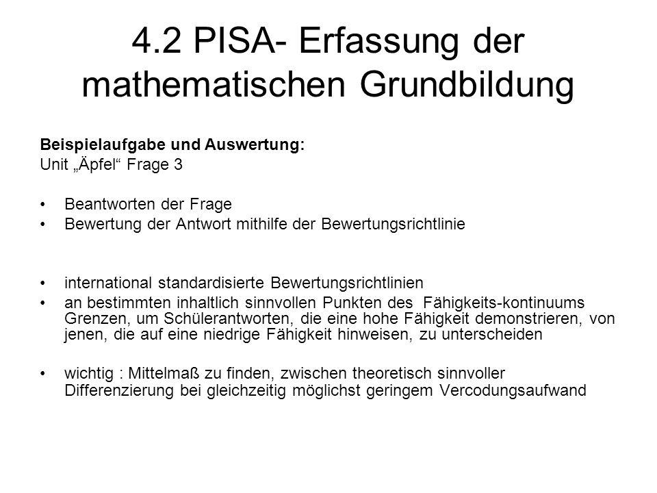 """4.2 PISA- Erfassung der mathematischen Grundbildung Beispielaufgabe und Auswertung: Unit """"Äpfel Frage 3 Beantworten der Frage Bewertung der Antwort mithilfe der Bewertungsrichtlinie international standardisierte Bewertungsrichtlinien an bestimmten inhaltlich sinnvollen Punkten des Fähigkeits-kontinuums Grenzen, um Schülerantworten, die eine hohe Fähigkeit demonstrieren, von jenen, die auf eine niedrige Fähigkeit hinweisen, zu unterscheiden wichtig : Mittelmaß zu finden, zwischen theoretisch sinnvoller Differenzierung bei gleichzeitig möglichst geringem Vercodungsaufwand"""
