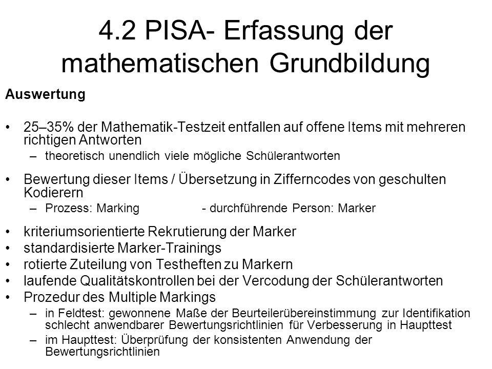 4.2 PISA- Erfassung der mathematischen Grundbildung Auswertung 25–35% der Mathematik-Testzeit entfallen auf offene Items mit mehreren richtigen Antworten –theoretisch unendlich viele mögliche Schülerantworten Bewertung dieser Items / Übersetzung in Zifferncodes von geschulten Kodierern –Prozess: Marking- durchführende Person: Marker kriteriumsorientierte Rekrutierung der Marker standardisierte Marker-Trainings rotierte Zuteilung von Testheften zu Markern laufende Qualitätskontrollen bei der Vercodung der Schülerantworten Prozedur des Multiple Markings –in Feldtest: gewonnene Maße der Beurteilerübereinstimmung zur Identifikation schlecht anwendbarer Bewertungsrichtlinien für Verbesserung in Haupttest –im Haupttest: Überprüfung der konsistenten Anwendung der Bewertungsrichtlinien