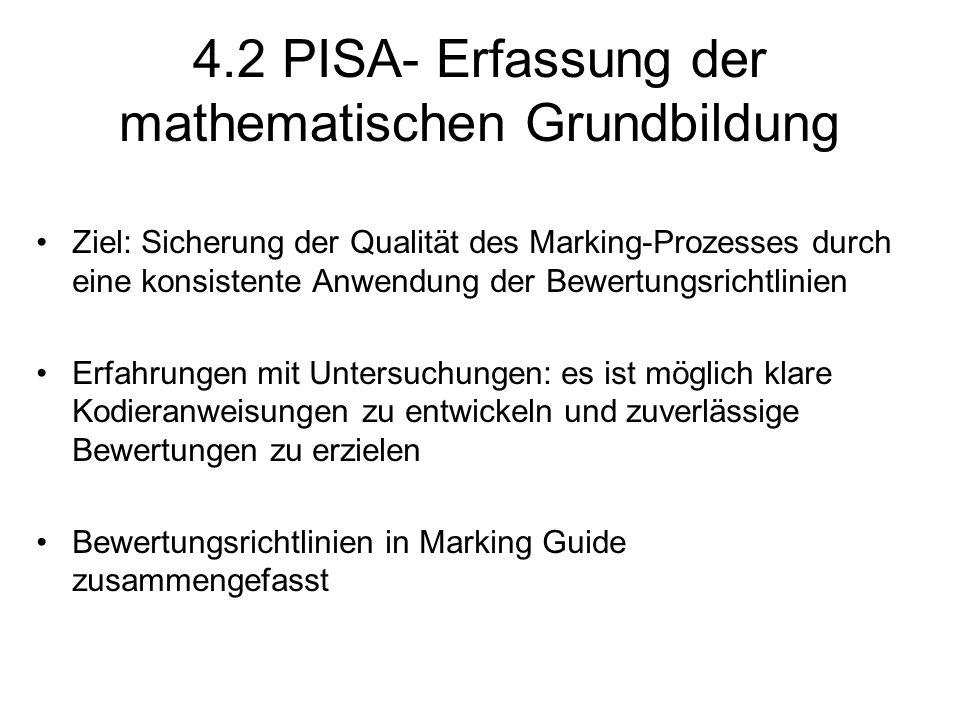 4.2 PISA- Erfassung der mathematischen Grundbildung Ziel: Sicherung der Qualität des Marking-Prozesses durch eine konsistente Anwendung der Bewertungsrichtlinien Erfahrungen mit Untersuchungen: es ist möglich klare Kodieranweisungen zu entwickeln und zuverlässige Bewertungen zu erzielen Bewertungsrichtlinien in Marking Guide zusammengefasst
