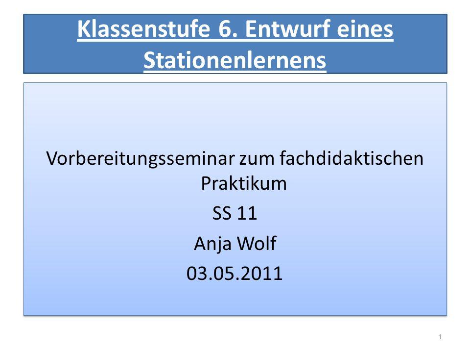 Klassenstufe 6. Entwurf eines Stationenlernens Vorbereitungsseminar zum fachdidaktischen Praktikum SS 11 Anja Wolf 03.05.2011 Vorbereitungsseminar zum