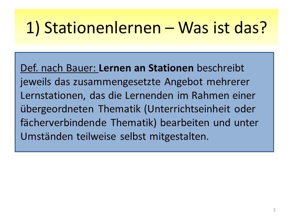 1) Stationenlernen – Was ist das? Def. nach Bauer: Lernen an Stationen beschreibt jeweils das zusammengesetzte Angebot mehrerer Lernstationen, das die