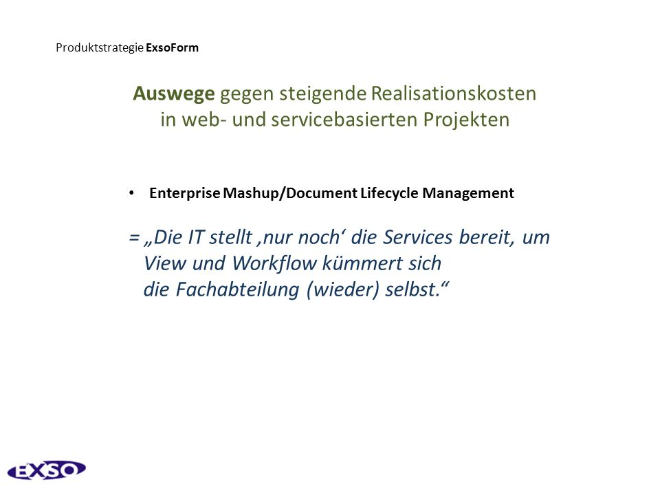 """Produktstrategie ExsoForm Auswege gegen steigende Realisationskosten in web- und servicebasierten Projekten Enterprise Mashup/Document Lifecycle Management = """"Die IT stellt 'nur noch' die Services bereit, um View und Workflow kümmert sich die Fachabteilung (wieder) selbst."""