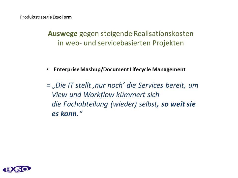 """Produktstrategie ExsoForm Auswege gegen steigende Realisationskosten in web- und servicebasierten Projekten Enterprise Mashup/Document Lifecycle Management = """"Die IT stellt 'nur noch' die Services bereit, um View und Workflow kümmert sich die Fachabteilung (wieder) selbst, so weit sie es kann."""