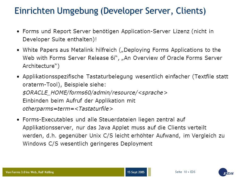 Von Forms 3.0 ins Web, Ralf Kölling 15 Sept 2005 Seite 10 EDS Einrichten Umgebung (Developer Server, Clients) Forms und Report Server benötigen Application-Server Lizenz (nicht in Developer Suite enthalten).