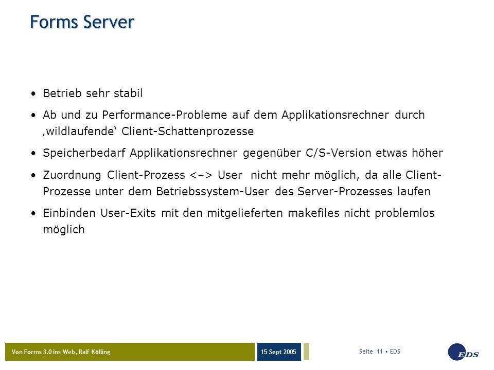 Von Forms 3.0 ins Web, Ralf Kölling 15 Sept 2005 Seite 11 EDS Forms Server Betrieb sehr stabil Ab und zu Performance-Probleme auf dem Applikationsrechner durch 'wildlaufende' Client-Schattenprozesse Speicherbedarf Applikationsrechner gegenüber C/S-Version etwas höher Zuordnung Client-Prozess User nicht mehr möglich, da alle Client- Prozesse unter dem Betriebssystem-User des Server-Prozesses laufen Einbinden User-Exits mit den mitgelieferten makefiles nicht problemlos möglich