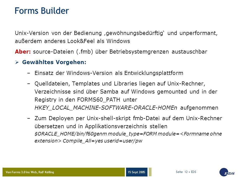 Von Forms 3.0 ins Web, Ralf Kölling 15 Sept 2005 Seite 12 EDS Forms Builder Unix-Version von der Bedienung 'gewöhnungsbedürftig' und unperformant, außerdem anderes Look&Feel als Windows Aber: source-Dateien (.fmb) über Betriebsystemgrenzen austauschbar  Gewähltes Vorgehen: –Einsatz der Windows-Version als Entwicklungsplattform –Quelldateien, Templates und Libraries liegen auf Unix-Rechner, Verzeichnisse sind über Samba auf Windows gemounted und in der Registry in den FORMS60_PATH unter HKEY_LOCAL_MACHINE-SOFTWARE-ORACLE-HOMEn aufgenommen –Zum Deployen per Unix-shell-skript fmb-Datei auf dem Unix-Rechner übersetzen und in Applikationsverzeichnis stellen $ORACLE_HOME/bin/f60genm module_type=FORM module= Compile_All=yes userid=user/pw