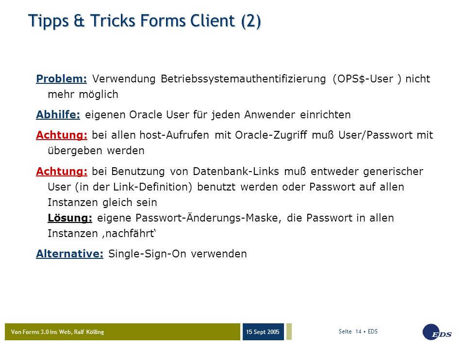 Von Forms 3.0 ins Web, Ralf Kölling 15 Sept 2005 Seite 14 EDS Tipps & Tricks Forms Client (2) Problem: Verwendung Betriebssystemauthentifizierung (OPS$-User ) nicht mehr möglich Abhilfe: eigenen Oracle User für jeden Anwender einrichten Achtung: bei allen host-Aufrufen mit Oracle-Zugriff muß User/Passwort mit übergeben werden Achtung: bei Benutzung von Datenbank-Links muß entweder generischer User (in der Link-Definition) benutzt werden oder Passwort auf allen Instanzen gleich sein Lösung: eigene Passwort-Änderungs-Maske, die Passwort in allen Instanzen 'nachfährt' Alternative: Single-Sign-On verwenden