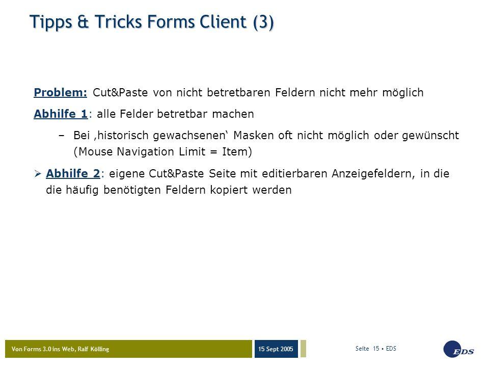 Von Forms 3.0 ins Web, Ralf Kölling 15 Sept 2005 Seite 15 EDS Tipps & Tricks Forms Client (3) Problem: Cut&Paste von nicht betretbaren Feldern nicht mehr möglich Abhilfe 1: alle Felder betretbar machen –Bei 'historisch gewachsenen' Masken oft nicht möglich oder gewünscht (Mouse Navigation Limit = Item)  Abhilfe 2: eigene Cut&Paste Seite mit editierbaren Anzeigefeldern, in die die häufig benötigten Feldern kopiert werden