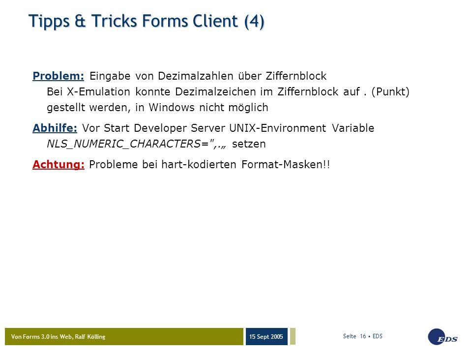 Von Forms 3.0 ins Web, Ralf Kölling 15 Sept 2005 Seite 16 EDS Tipps & Tricks Forms Client (4) Problem: Eingabe von Dezimalzahlen über Ziffernblock Bei X-Emulation konnte Dezimalzeichen im Ziffernblock auf.