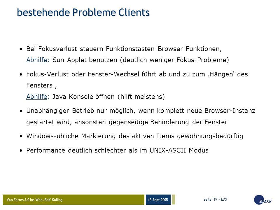 Von Forms 3.0 ins Web, Ralf Kölling 15 Sept 2005 Seite 19 EDS bestehende Probleme Clients Bei Fokusverlust steuern Funktionstasten Browser-Funktionen, Abhilfe: Sun Applet benutzen (deutlich weniger Fokus-Probleme) Fokus-Verlust oder Fenster-Wechsel führt ab und zu zum 'Hängen' des Fensters, Abhilfe: Java Konsole öffnen (hilft meistens) Unabhängiger Betrieb nur möglich, wenn komplett neue Browser-Instanz gestartet wird, ansonsten gegenseitige Behinderung der Fenster Windows-übliche Markierung des aktiven Items gewöhnungsbedürftig Performance deutlich schlechter als im UNIX-ASCII Modus