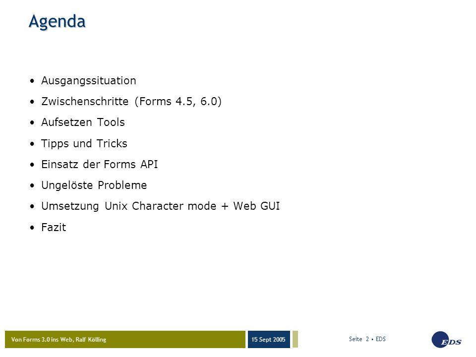 Von Forms 3.0 ins Web, Ralf Kölling 15 Sept 2005 Seite 2 EDS Agenda Ausgangssituation Zwischenschritte (Forms 4.5, 6.0) Aufsetzen Tools Tipps und Tricks Einsatz der Forms API Ungelöste Probleme Umsetzung Unix Character mode + Web GUI Fazit