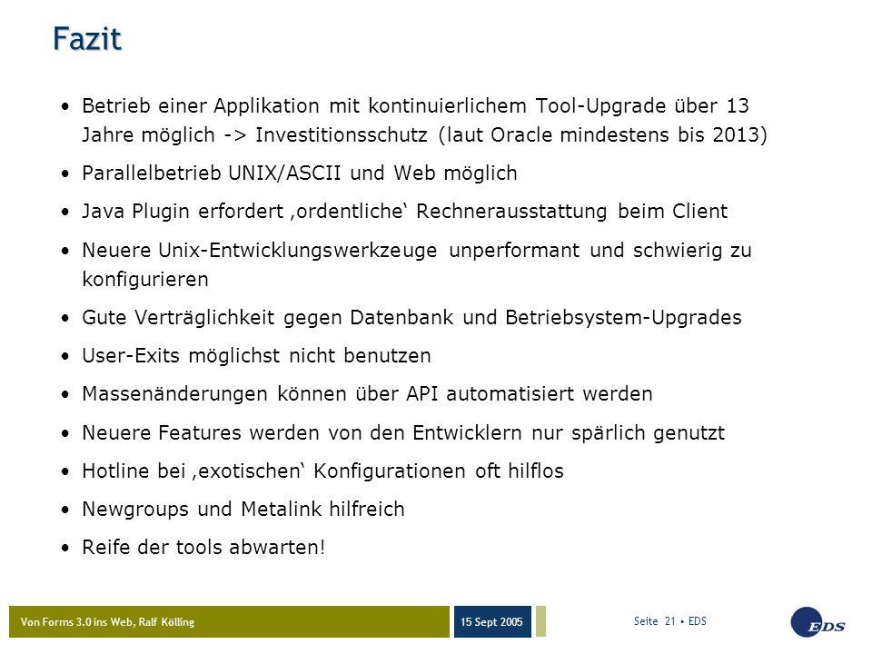 Von Forms 3.0 ins Web, Ralf Kölling 15 Sept 2005 Seite 21 EDS Fazit Betrieb einer Applikation mit kontinuierlichem Tool-Upgrade über 13 Jahre möglich -> Investitionsschutz (laut Oracle mindestens bis 2013) Parallelbetrieb UNIX/ASCII und Web möglich Java Plugin erfordert 'ordentliche' Rechnerausstattung beim Client Neuere Unix-Entwicklungswerkzeuge unperformant und schwierig zu konfigurieren Gute Verträglichkeit gegen Datenbank und Betriebsystem-Upgrades User-Exits möglichst nicht benutzen Massenänderungen können über API automatisiert werden Neuere Features werden von den Entwicklern nur spärlich genutzt Hotline bei 'exotischen' Konfigurationen oft hilflos Newgroups und Metalink hilfreich Reife der tools abwarten!