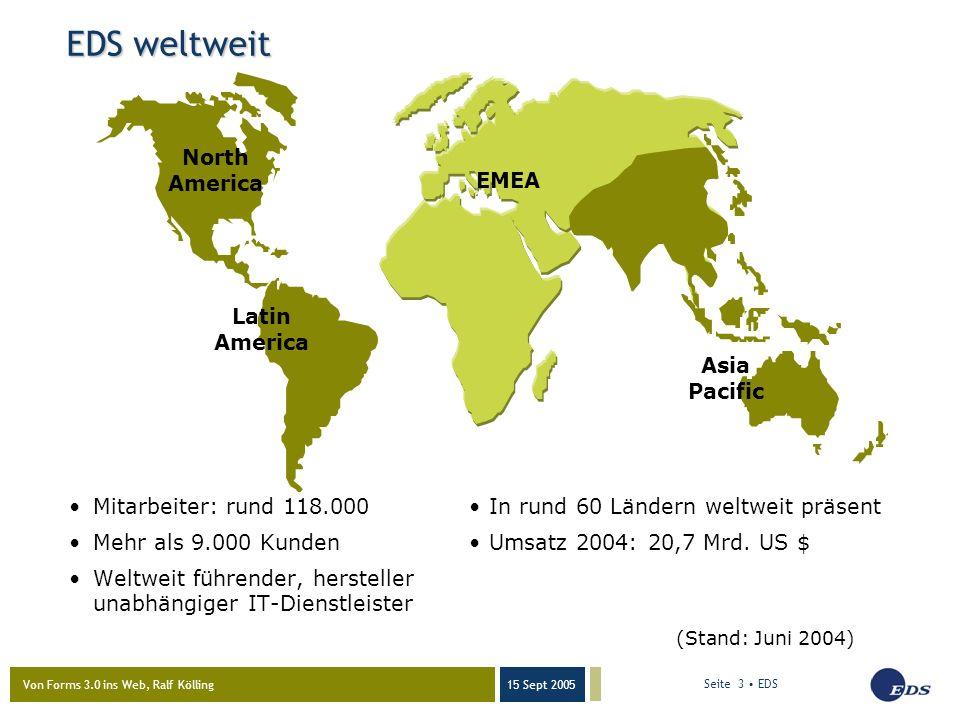 Von Forms 3.0 ins Web, Ralf Kölling 15 Sept 2005 Seite 3 EDS EDS weltweit Mitarbeiter: rund 118.000In rund 60 Ländern weltweit präsent Mehr als 9.000 Kunden Umsatz 2004: 20,7 Mrd.