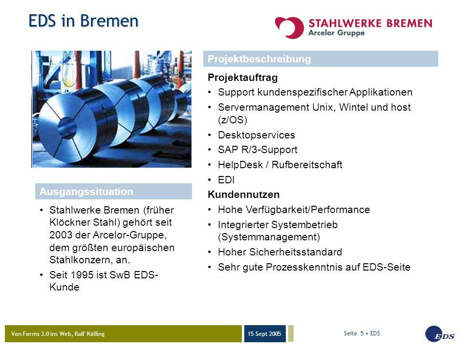 Von Forms 3.0 ins Web, Ralf Kölling 15 Sept 2005 Seite 5 EDS Stahlwerke Bremen (früher Klöckner Stahl) gehört seit 2003 der Arcelor-Gruppe, dem größten europäischen Stahlkonzern, an.