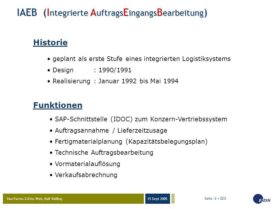 Von Forms 3.0 ins Web, Ralf Kölling 15 Sept 2005 Seite 6 EDS IAEB (I ntegrierte A uftrags E ingangs B earbeitung ) SAP-Schnittstelle (IDOC) zum Konzern-Vertriebssystem Auftragsannahme / Lieferzeitzusage Fertigmaterialplanung (Kapazitätsbelegungsplan) Technische Auftragsbearbeitung Vormaterialauflösung Verkaufsabrechnung geplant als erste Stufe eines integrierten Logistiksystems Design: 1990/1991 Realisierung : Januar 1992 bis Mai 1994 Funktionen Historie