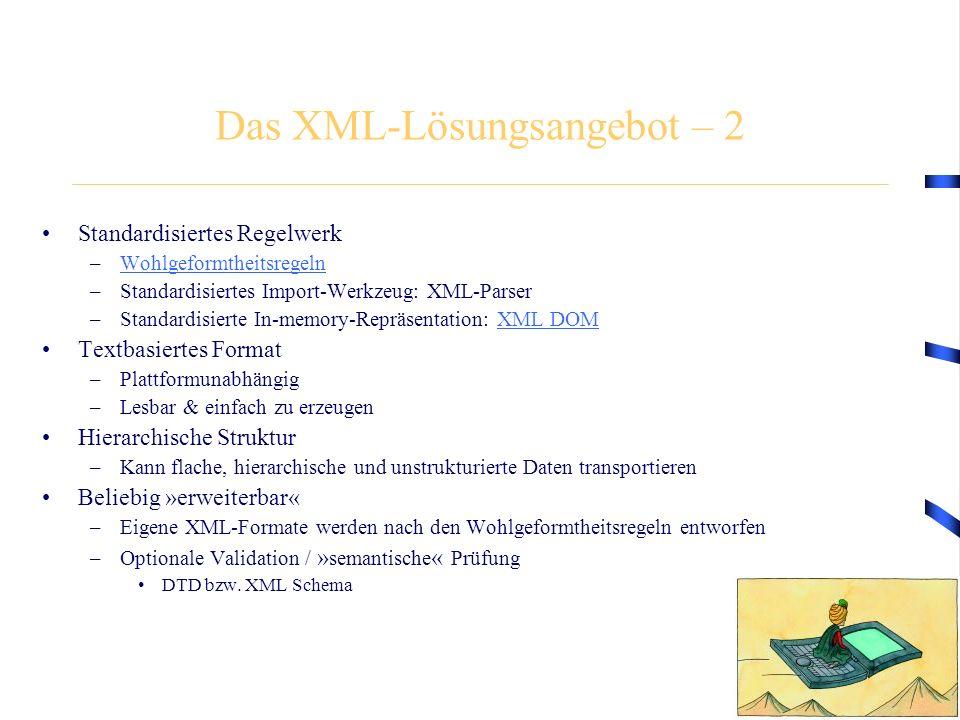 Das XML-Lösungsangebot – 2 Standardisiertes Regelwerk –WohlgeformtheitsregelnWohlgeformtheitsregeln –Standardisiertes Import-Werkzeug: XML-Parser –Standardisierte In-memory-Repräsentation: XML DOMXML DOM Textbasiertes Format –Plattformunabhängig –Lesbar & einfach zu erzeugen Hierarchische Struktur –Kann flache, hierarchische und unstrukturierte Daten transportieren Beliebig »erweiterbar« –Eigene XML-Formate werden nach den Wohlgeformtheitsregeln entworfen –Optionale Validation / » semantische « Prüfung DTD bzw.