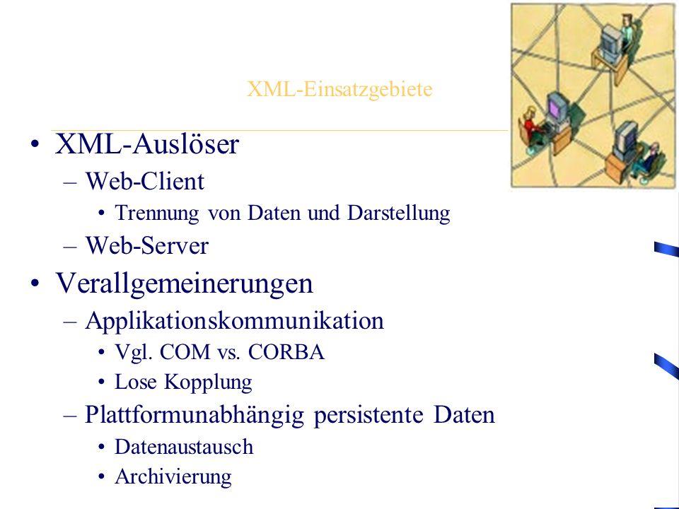XML-Einsatzgebiete XML-Auslöser –Web-Client Trennung von Daten und Darstellung –Web-Server Verallgemeinerungen –Applikationskommunikation Vgl. COM vs.