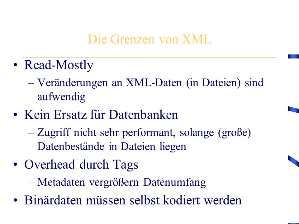 Die Grenzen von XML Read-Mostly –Veränderungen an XML-Daten (in Dateien) sind aufwendig Kein Ersatz für Datenbanken –Zugriff nicht sehr performant, solange (große) Datenbestände in Dateien liegen Overhead durch Tags –Metadaten vergrößern Datenumfang Binärdaten müssen selbst kodiert werden