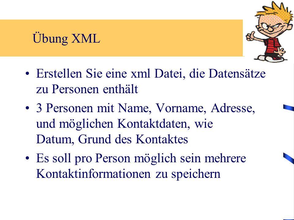 Übung XML Erstellen Sie eine xml Datei, die Datensätze zu Personen enthält 3 Personen mit Name, Vorname, Adresse, und möglichen Kontaktdaten, wie Datum, Grund des Kontaktes Es soll pro Person möglich sein mehrere Kontaktinformationen zu speichern