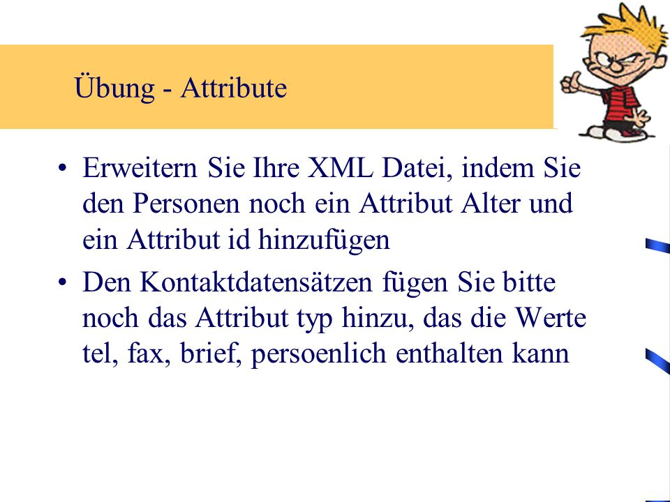 Übung - Attribute Erweitern Sie Ihre XML Datei, indem Sie den Personen noch ein Attribut Alter und ein Attribut id hinzufügen Den Kontaktdatensätzen fügen Sie bitte noch das Attribut typ hinzu, das die Werte tel, fax, brief, persoenlich enthalten kann