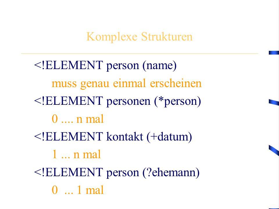 Komplexe Strukturen <!ELEMENT person (name) muss genau einmal erscheinen <!ELEMENT personen (*person) 0.... n mal <!ELEMENT kontakt (+datum) 1... n ma