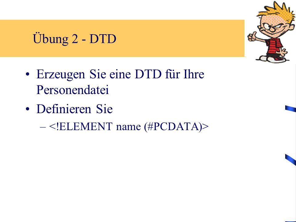 Übung 2 - DTD Erzeugen Sie eine DTD für Ihre Personendatei Definieren Sie –