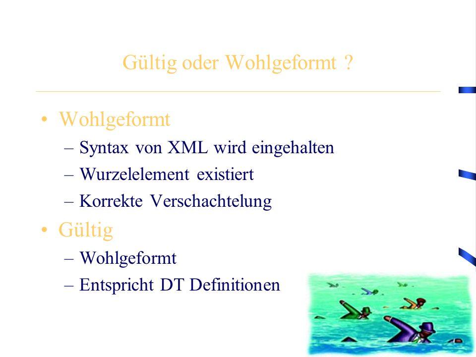 Gültig oder Wohlgeformt ? Wohlgeformt –Syntax von XML wird eingehalten –Wurzelelement existiert –Korrekte Verschachtelung Gültig –Wohlgeformt –Entspri