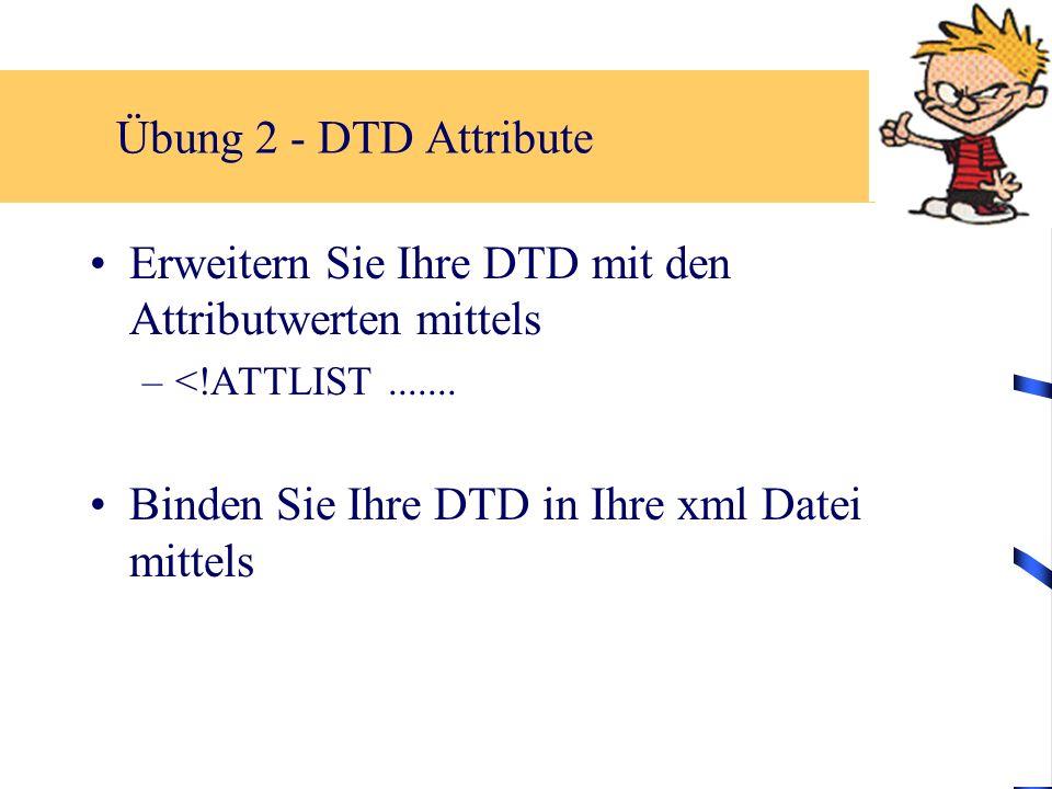 Übung 2 - DTD Attribute Erweitern Sie Ihre DTD mit den Attributwerten mittels –<!ATTLIST....... Binden Sie Ihre DTD in Ihre xml Datei mittels