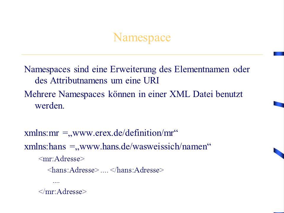 Namespace Namespaces sind eine Erweiterung des Elementnamen oder des Attributnamens um eine URI Mehrere Namespaces können in einer XML Datei benutzt w