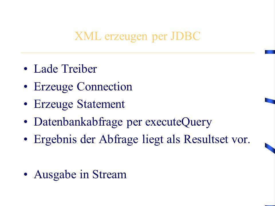 XML erzeugen per JDBC Lade Treiber Erzeuge Connection Erzeuge Statement Datenbankabfrage per executeQuery Ergebnis der Abfrage liegt als Resultset vor.