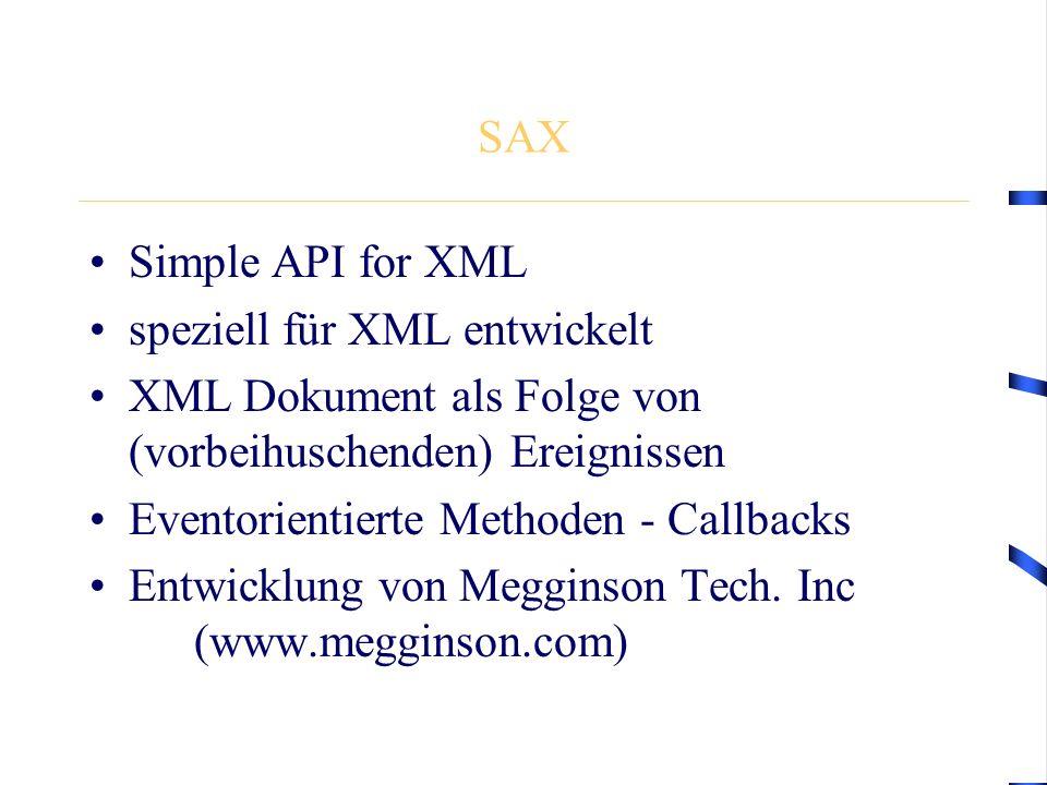SAX Simple API for XML speziell für XML entwickelt XML Dokument als Folge von (vorbeihuschenden) Ereignissen Eventorientierte Methoden - Callbacks Entwicklung von Megginson Tech.
