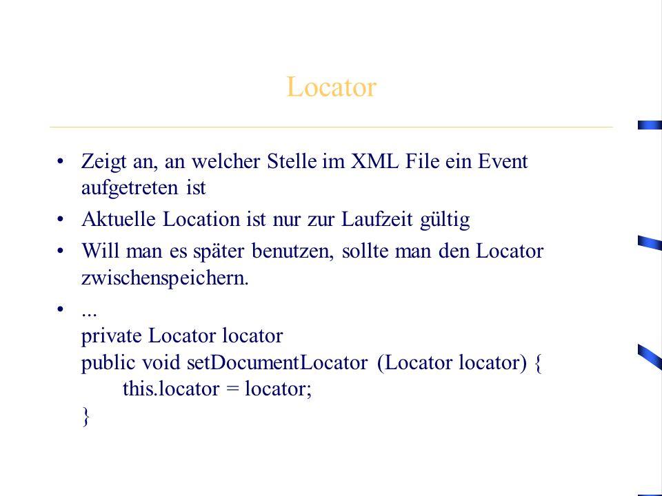 Locator Zeigt an, an welcher Stelle im XML File ein Event aufgetreten ist Aktuelle Location ist nur zur Laufzeit gültig Will man es später benutzen, s