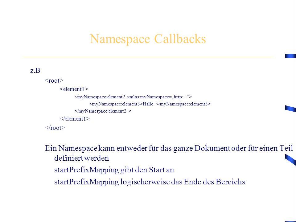 Namespace Callbacks z.B Hallo Ein Namespace kann entweder für das ganze Dokument oder für einen Teil definiert werden startPrefixMapping gibt den Start an startPrefixMapping logischerweise das Ende des Bereichs