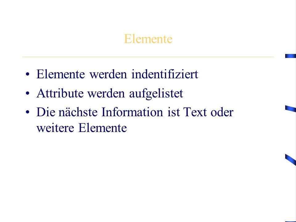 Elemente Elemente werden indentifiziert Attribute werden aufgelistet Die nächste Information ist Text oder weitere Elemente