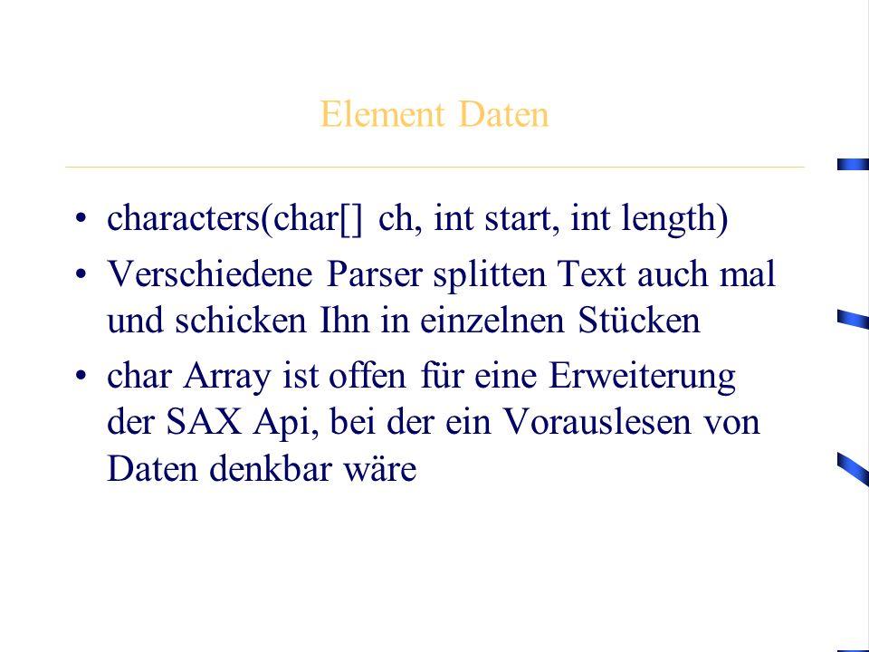 Element Daten characters(char[] ch, int start, int length) Verschiedene Parser splitten Text auch mal und schicken Ihn in einzelnen Stücken char Array ist offen für eine Erweiterung der SAX Api, bei der ein Vorauslesen von Daten denkbar wäre