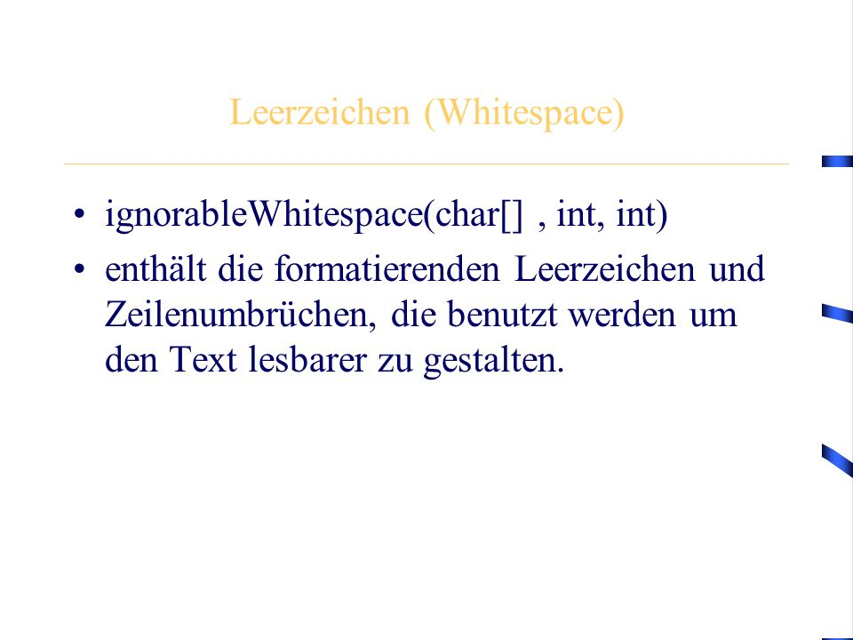 Leerzeichen (Whitespace) ignorableWhitespace(char[], int, int) enthält die formatierenden Leerzeichen und Zeilenumbrüchen, die benutzt werden um den Text lesbarer zu gestalten.
