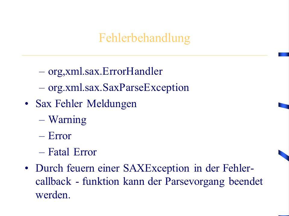 Fehlerbehandlung –org,xml.sax.ErrorHandler –org.xml.sax.SaxParseException Sax Fehler Meldungen –Warning –Error –Fatal Error Durch feuern einer SAXException in der Fehler- callback - funktion kann der Parsevorgang beendet werden.
