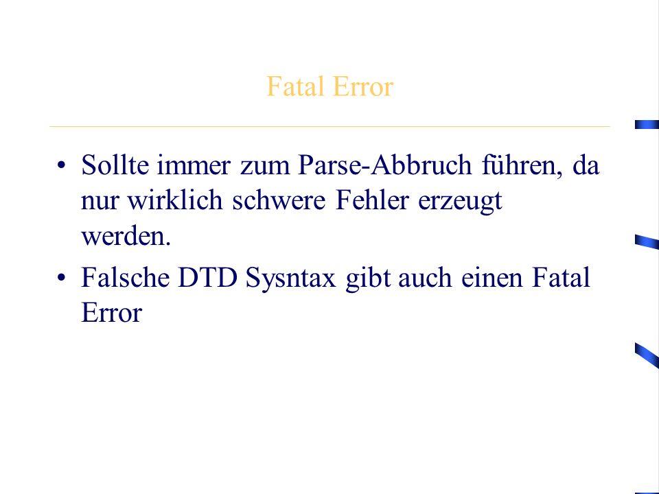 Fatal Error Sollte immer zum Parse-Abbruch führen, da nur wirklich schwere Fehler erzeugt werden. Falsche DTD Sysntax gibt auch einen Fatal Error