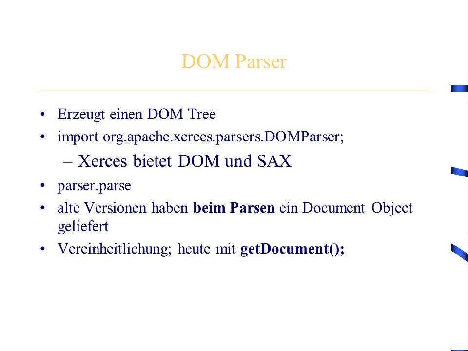 DOM Parser Erzeugt einen DOM Tree import org.apache.xerces.parsers.DOMParser; –Xerces bietet DOM und SAX parser.parse alte Versionen haben beim Parsen ein Document Object geliefert Vereinheitlichung; heute mit getDocument();