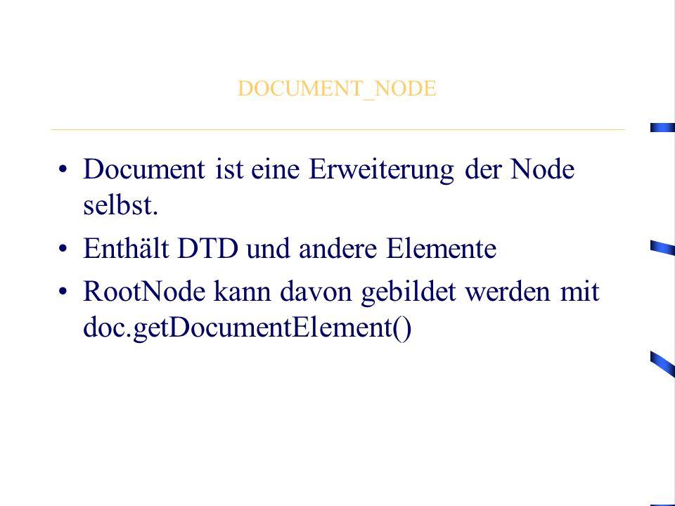 DOCUMENT_NODE Document ist eine Erweiterung der Node selbst. Enthält DTD und andere Elemente RootNode kann davon gebildet werden mit doc.getDocumentEl