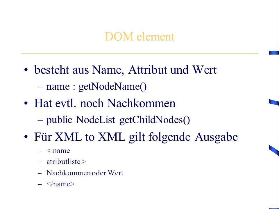 DOM element besteht aus Name, Attribut und Wert –name : getNodeName() Hat evtl. noch Nachkommen –public NodeList getChildNodes() Für XML to XML gilt f