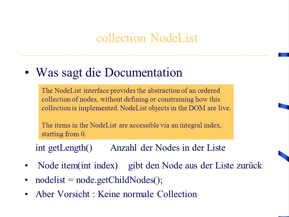 collection NodeList Was sagt die Documentation int getLength() Anzahl der Nodes in der Liste Node item(int index) gibt den Node aus der Liste zurück nodelist = node.getChildNodes(); Aber Vorsicht : Keine normale Collection The NodeList interface provides the abstraction of an ordered collection of nodes, without defining or constraining how this collection is implemented.