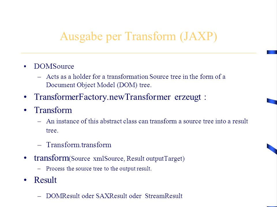 Ausgabe per Transform (JAXP) DOMSource –Acts as a holder for a transformation Source tree in the form of a Document Object Model (DOM) tree.